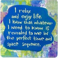 I relax and enjoy life. I know that whatever I need to know is revealed to me in the perfect time and space sequence.
