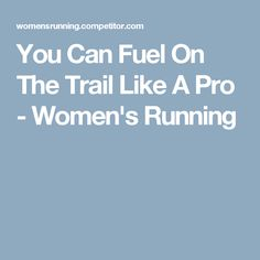 You Can Fuel On The Trail Like A Pro - Women's Running