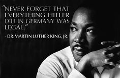 """""""Never forget that everything Hitler did in Germany was legal."""" —Martin Luther King, Jr."""