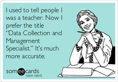 """I used to tell people I was a teacher. Now I prefer the title """"Data Collection and Management Specialist."""" It's much more accurate."""