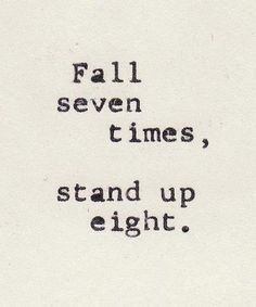 Fall seven times get up eight. Keep going