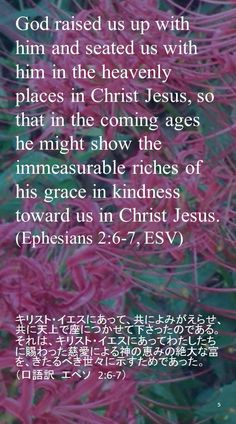 God raised us up with him and seated us with him in the heavenly places in Christ Jesus, so that in the coming ages he might show the immeasurable riches of his grace in kindness toward us in Christ Jesus.(Ephesians 2:6-7, ESV)キリスト・イエスにあって、共によみがえらせ、共に天上で座につかせて下さったのである。 それは、キリスト・イエスにあってわたしたちに賜わった慈愛による神の恵みの絶大な富を、きたるべき世々に示すためであった。 (口語訳 エペソ 2:6-7)