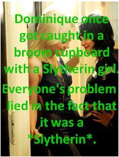 Una vez, a Dominique la pillaron en un armario de escobas con una chica Slytherin. El problema de todos, era el hecho de que fuera una Slytherin. Asked by: anon