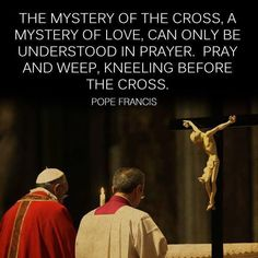 """The mystery of the cross, a mystery of love, can only be understod in prayer. Pray and weep, kneeling before the cross.""  - Pope Francis"