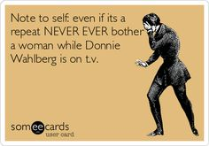 Note to self: even if its a repeat NEVER EVER bother a woman while Donnie Wahlberg is on t.v.