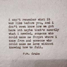"""I can't remember what it was like before you, and I don't even know how we got here but maybe that's exactly what I needed. Someone who could make me forget where I came from and someone who could make me love without knowing how to fall."" -R.M. Drake"