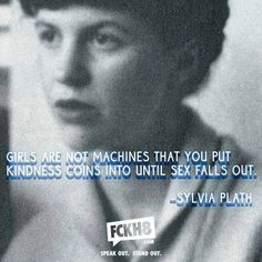 """""""Girls are not machines that you put kindness coins into until sex falls out."""" -Sylvia Plath"""
