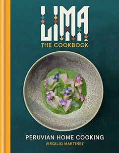The growing popularity of Peruvian cuisine throughout the world has made Lima, the capital of Peru, a destination city for food lovers. Virgilio Martinez i LIMA cookbook: Peruvian Home Cooking
