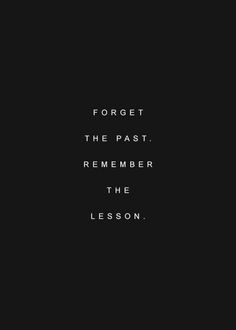 forget the past; remember the lesson