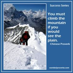 World of Proverbs - Famous Quotes: You must climb the mountain if you would see the plain. ~ Chinese Proverb [15805]