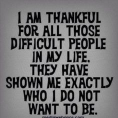 I am thankful for all those difficult people in my life. They have shown me exactly who I do not want to be
