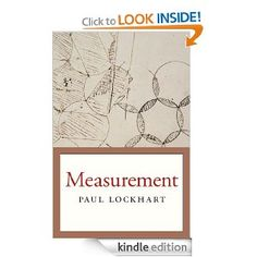 Description of book: Lockhart's Mathematician's Lament outlined how we introduce math to students in the wrong way. Measurement explains how math should be done. With plain English and pictures, he makes complex ideas about shape and motion intuitive and graspable, and offers a solution to math phobia by introducing us to math as an artful way of thinking and living.