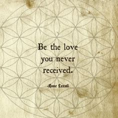 Be the love that you never received.