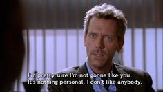 """""""I'm pretty sure I'm not gonna like you. It's nothing personal, I don't like anybody. """" -- Dr. Gregory House, House M.D."""