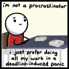 i'm not a procrastinator i just prefer doing all my work in a deadline induced panic