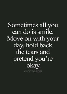 """Great quote! """"Sometimes all you can do is smile. Move on with your day, hold back the tears and pretend you're okay.""""  White text on Black Background. Visit  http://www.counselinginsite.com/about.html for more information and resources from Counseling Insite. Knowledge is Power"""