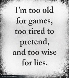 I'm too old for games, too tired to pretend, and too wise for lies. Wise Quotes, Quotable Quotes, Words Quotes, Great Quotes, Quotes To Live By, Motivational Quotes, Inspirational Quotes, Sayings, The Words