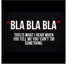 Bla Bla Bla, this is what I hear when you tell me you cannot do something. #fitness #quotes