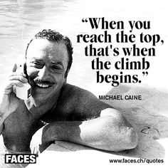 Motivational quote by Michael Caine: When you reach the top, that's when the climb begins.