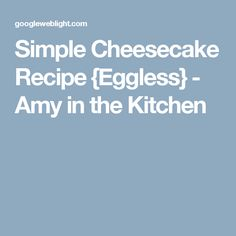 Simple Cheesecake Recipe {Eggless} - Amy in the Kitchen