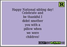Happy National sibling day!  Celebrate and  be thankful I  didnt smother  you with a  pillow when  we were  children!