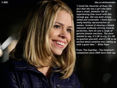 Rose Tyler<3 - Oh my gosh, someone have Moffatt read this quote over and over until he learns how to write strong females for Doctor Who!