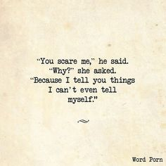 """Quotes    """"You scare me"""", he said. """"Why?"""" she asked. """"Because I tell you things I can't even tell myself."""""""