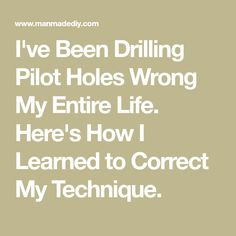 I've Been Drilling Pilot Holes Wrong My Entire Life. Here's How I Learned to Correct My Technique.