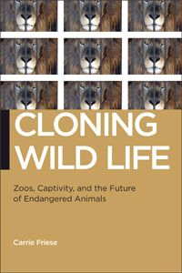 Cloning Wild Life: Zoos, Captivity, and the Future of Endangered Animals, Carrie Friese, NYU Press, September 2013