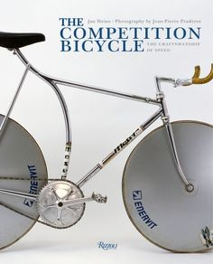 The Competition Bicycle: The Craftsmanship of Speed  written by Jan Heine, Photographed by Jean-Pierre Praderes  // Rizzoli