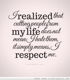 I realized that cutting people from my life does not mean I hate them, it simply means, I respect me.