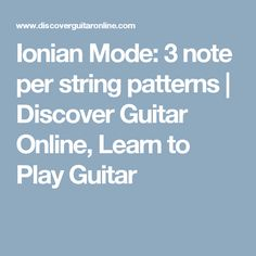 Ionian Mode: 3 note per string patterns | Discover Guitar Online, Learn to Play Guitar