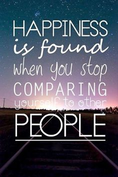 Happiness is found when you stop comparing yourself to other people....I need to work on this.