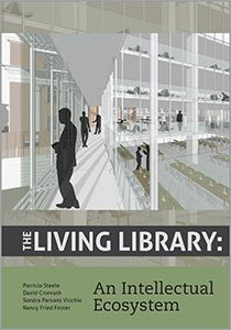 The Living Library: An Intellectual Ecosystem / Patricia Steele, David Cronrath, Sandra Parsons Vicchio, and Nancy Fried Foster for ACRL. 2015