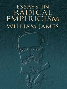Essays in Radical Empiricism by William James These 12 pieces display the influential philosopher's preoccupation with ultimate reality and his turn toward a metaphysical system. Originally published in journals between 1904 and 1906, these essays argue in favor of a pluralistic universe. James denies that experience can be defined in terms of an absolute force determining the relationships between things and events.