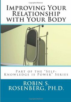 "Improving Your Relationship With Your Body (Self-Knowledge is Power Series) by Robin S. Rosenberg. $3.50. 38 pages. Author: Robin S. Rosenberg. This is a very brief book that distills the essence of the findings from psychological research to help you improve your relationship with your body. It is part of the ""Self-Knowledge is Power"" Series.                            Show more                               Show less"