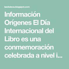 Información Orígenes El Día Internacional del Libro es una conmemoración celebrada a nivel internacional con el objetivo de fomentar...