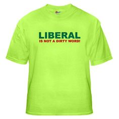Liberal is Not a Dirty Word Funny Green T-Shirt by CafePress - L Green