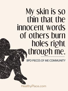 Quote on borderline: My skin is so thin that the innocent words of others burn holes right through me - Bpd Piees of Comminity. www.HealthyPlace.com
