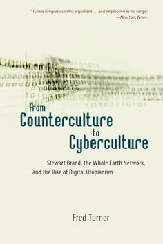 From Counterculture to Cyberculture: Stewart Brand, the Whole Earth Network, and the Rise of Digital Utopianism by Fred Turner