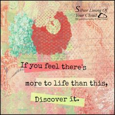 If you feel there's more to life than this, discover it.   _More fantastic quotes on: https://www.facebook.com/SilverLiningOfYourCloud  _Follow my Quote Blog on: http://silverliningofyourcloud.wordpress.com/