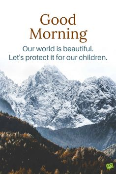 Good Morning. Our world is beautiful. Let's protect it for our children.