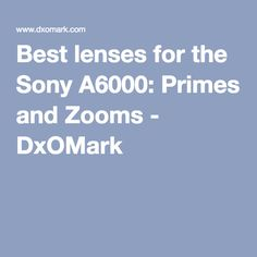 Best lenses for the Sony A6000: Primes and Zooms - DxOMark