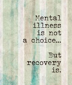 Mental illness is not a choice - but recovery is. Many people don't seem to understand that.