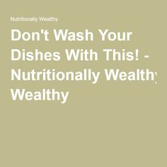 Don't Wash Your Dishes With This! - Nutritionally Wealthy