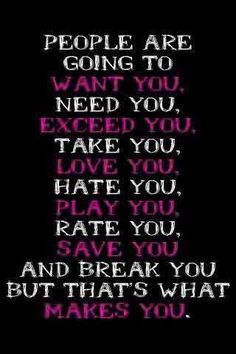 People are going to want you, need you, exceed you, take you, love you, hate you, play you, rate you, save you and break you but that's what makes you.