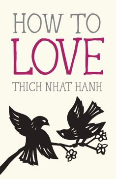 "How to Love: Legendary Zen Buddhist Teacher Thich Nhat Hanh on Mastering the Art of ""Interbeing"" 