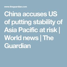 China accuses US of putting stability of Asia Pacific at risk | World news | The Guardian