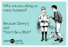 Why are you doing so many burpees?! Because Danny-J said Dont Be a B!tch.