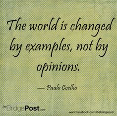 The world is changed by examples, not by opinions